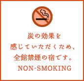 炭の効果を感じていただくため、全館禁煙の宿です。NON-SMOKING